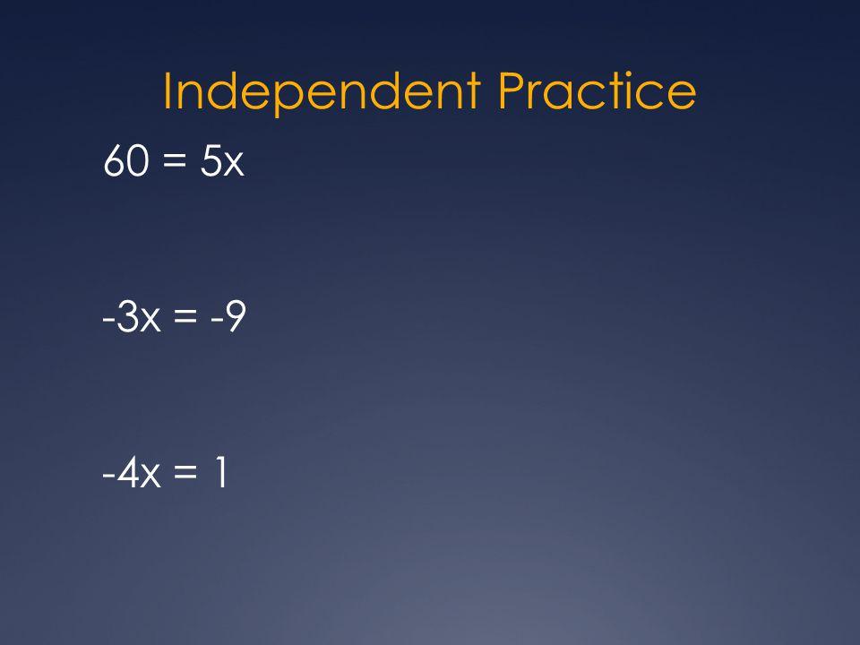 Independent Practice 60 = 5x -3x = -9 -4x = 1
