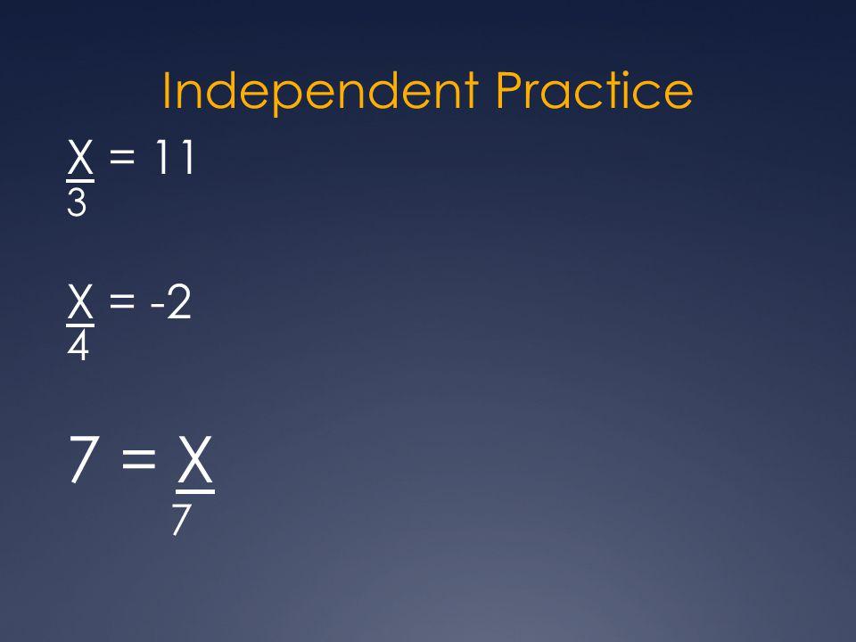 Independent Practice X = 11 3 X = -2 4 7 = X 7