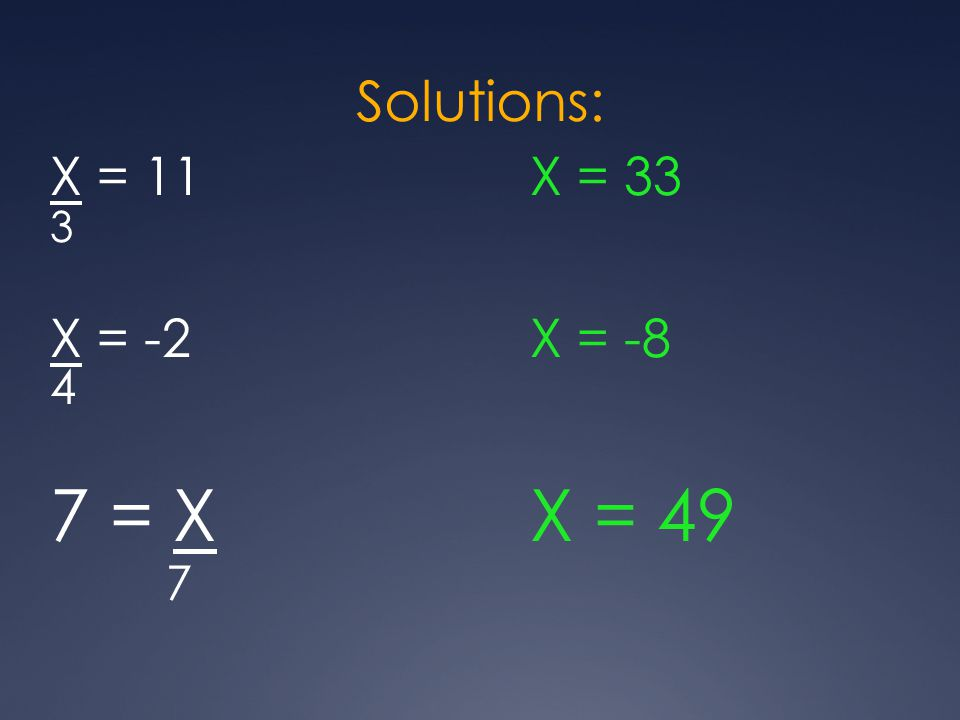 Solutions: X = 11X = 33 3 X = -2X = -8 4 7 = XX = 49 7