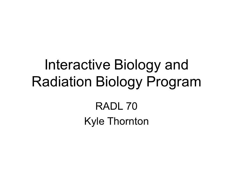Interactive Biology and Radiation Biology Program RADL 70 Kyle Thornton