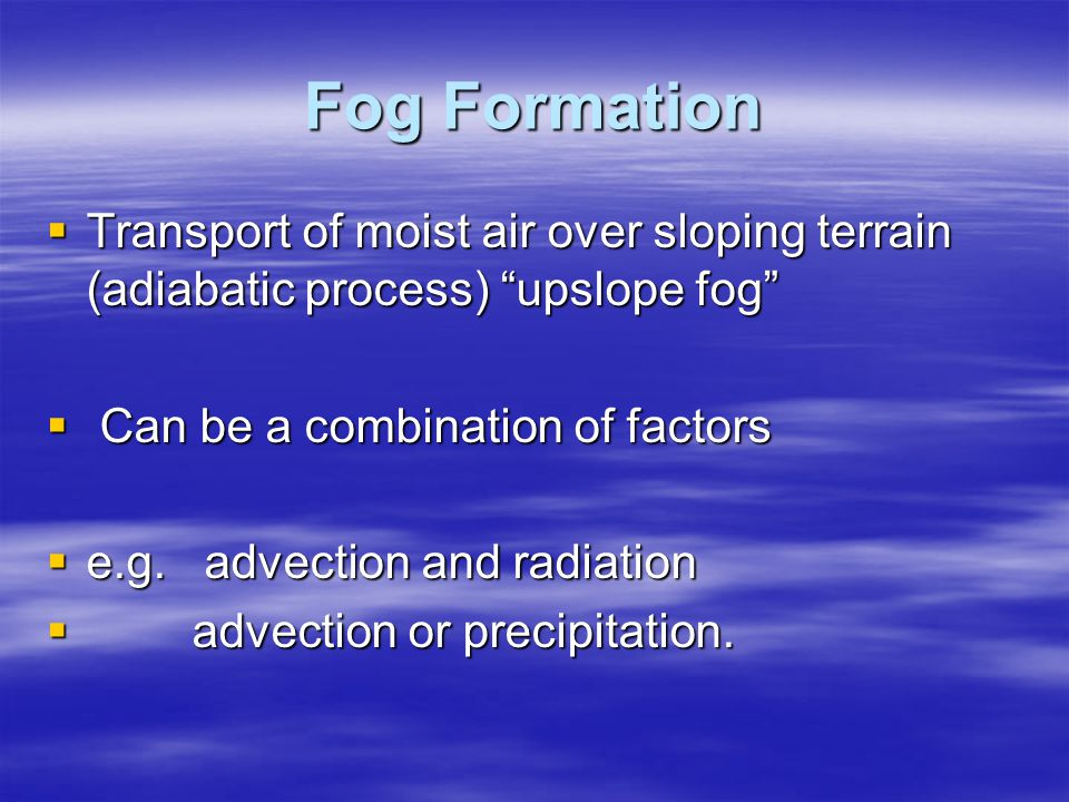 """Fog Formation  Transport of moist air over sloping terrain (adiabatic process) """"upslope fog""""  Can be a combination of factors  e.g. advection and r"""