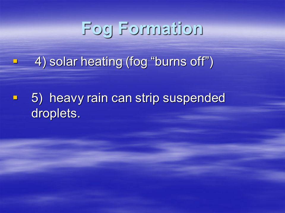 "Fog Formation  4) solar heating (fog ""burns off"")  5) heavy rain can strip suspended droplets."