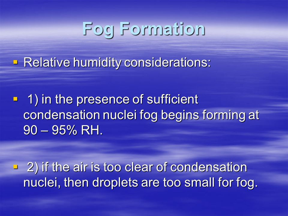 Fog Formation  Relative humidity considerations:  1) in the presence of sufficient condensation nuclei fog begins forming at 90 – 95% RH.  2) if th