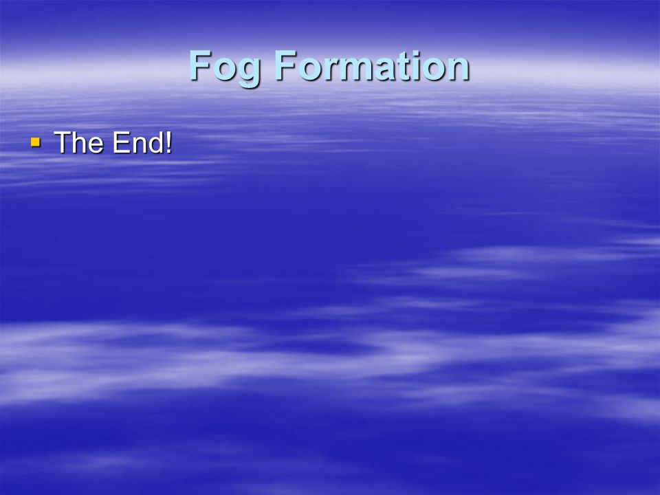 Fog Formation  The End!