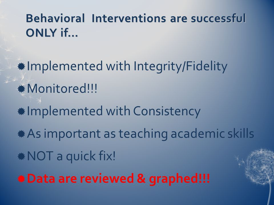 Behavioral Interventions are successful ONLY if…  Implemented with Integrity/Fidelity  Monitored!!!  Implemented with Consistency  As important as