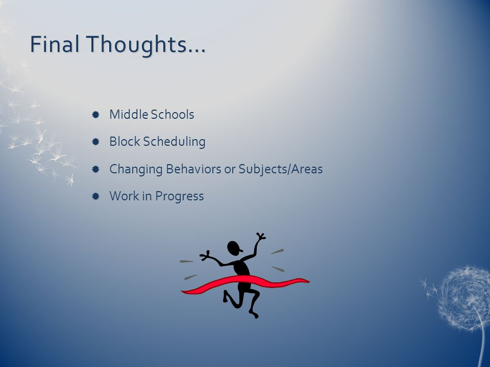 Final Thoughts…  Middle Schools  Block Scheduling  Changing Behaviors or Subjects/Areas  Work in Progress