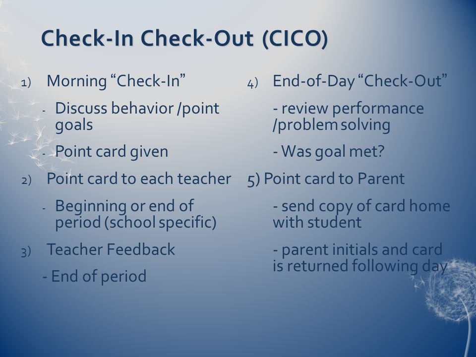 "Check-In Check-Out (CICO) 1) Morning ""Check-In"" - Discuss behavior /point goals - Point card given 2) Point card to each teacher - Beginning or end of"