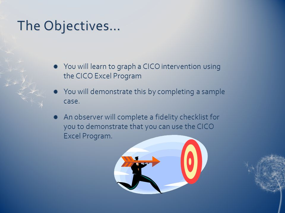 The Objectives…  You will learn to graph a CICO intervention using the CICO Excel Program  You will demonstrate this by completing a sample case.