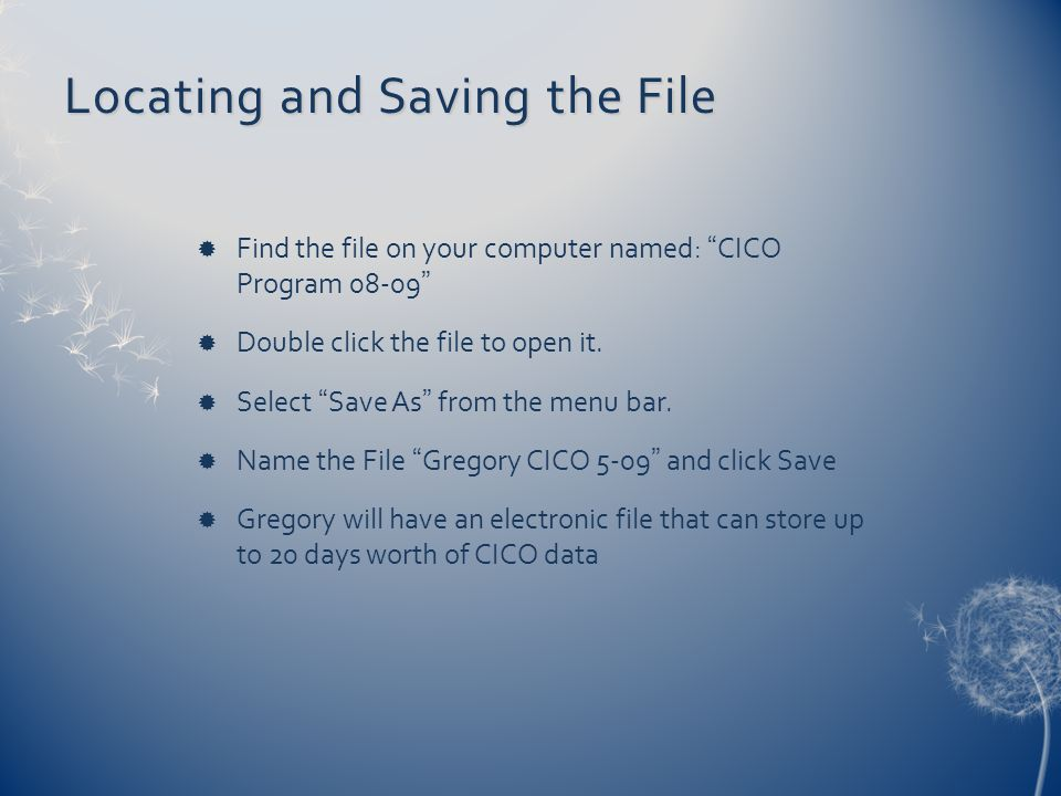 "Locating and Saving the File  Find the file on your computer named: ""CICO Program 08-09""  Double click the file to open it.  Select ""Save As"" from"