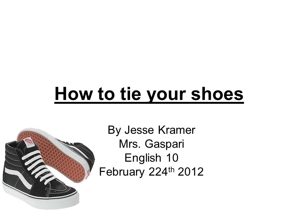 How to tie your shoes By Jesse Kramer Mrs. Gaspari English 10 February 224 th 2012