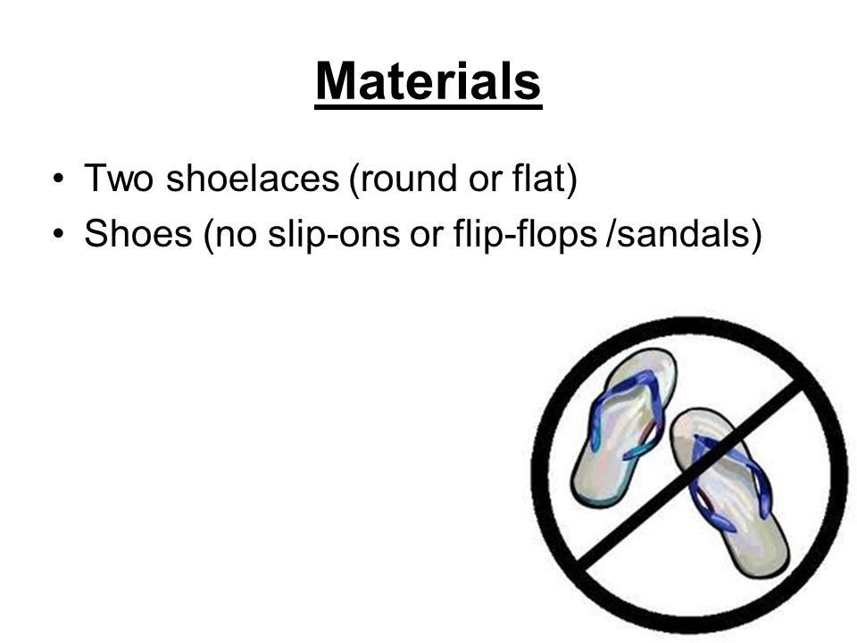 Materials Two shoelaces (round or flat) Shoes (no slip-ons or flip-flops /sandals)