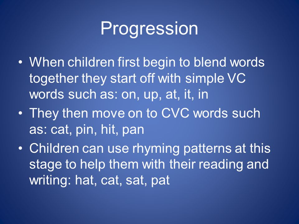 Progression When children first begin to blend words together they start off with simple VC words such as: on, up, at, it, in They then move on to CVC