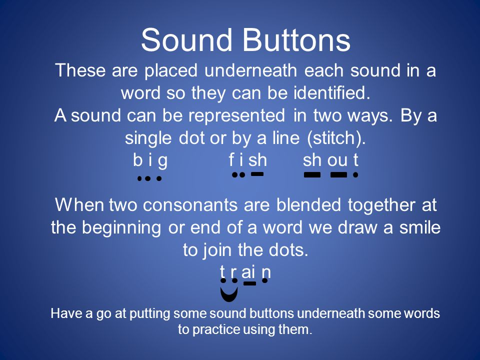 Sound Buttons These are placed underneath each sound in a word so they can be identified. A sound can be represented in two ways. By a single dot or b