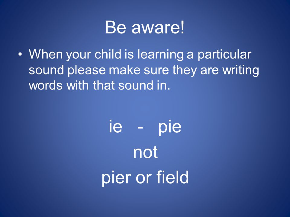 Be aware! When your child is learning a particular sound please make sure they are writing words with that sound in. ie - pie not pier or field