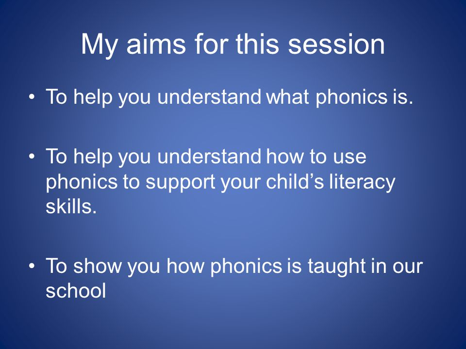 My aims for this session To help you understand what phonics is. To help you understand how to use phonics to support your child's literacy skills. To