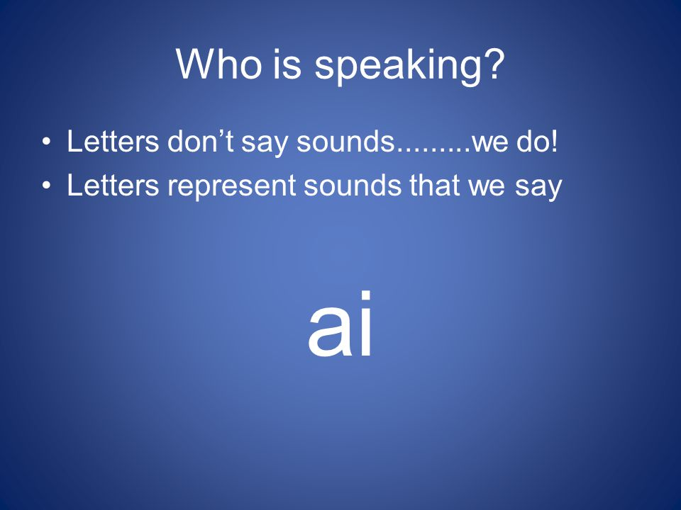 Who is speaking? Letters don't say sounds.........we do! Letters represent sounds that we say ai