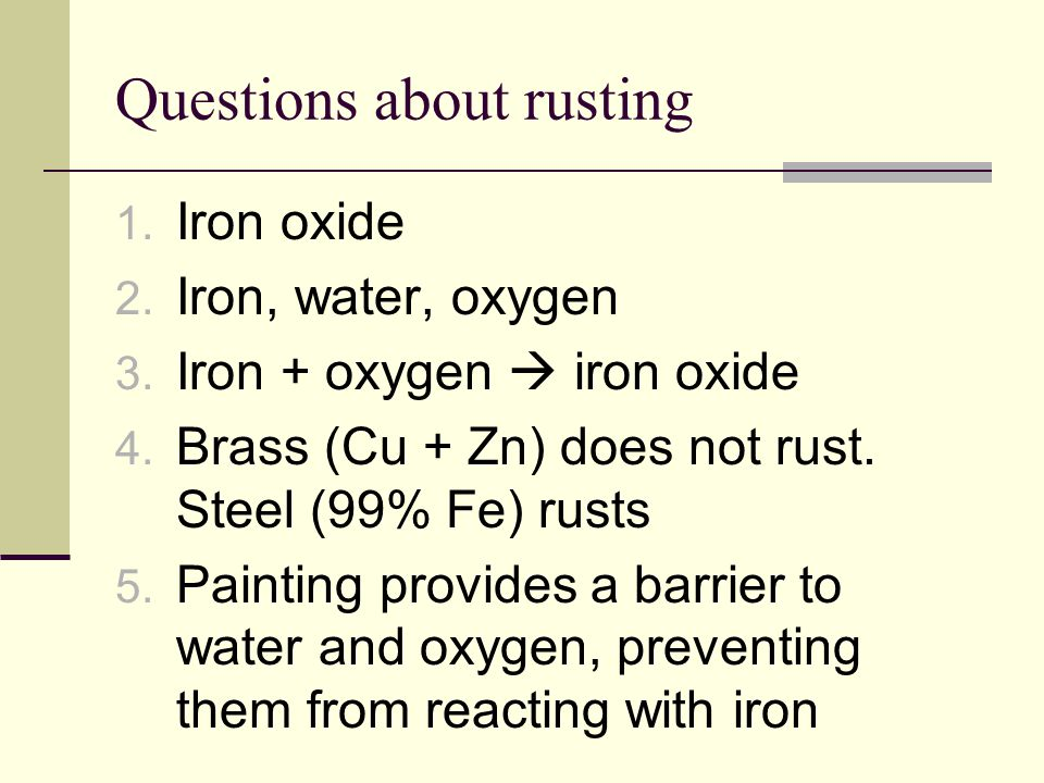 Questions about rusting 1. Iron oxide 2. Iron, water, oxygen 3. Iron + oxygen  iron oxide 4. Brass (Cu + Zn) does not rust. Steel (99% Fe) rusts 5. P