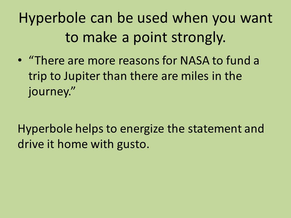"""Hyperbole can be used when you want to make a point strongly. """"There are more reasons for NASA to fund a trip to Jupiter than there are miles in the j"""
