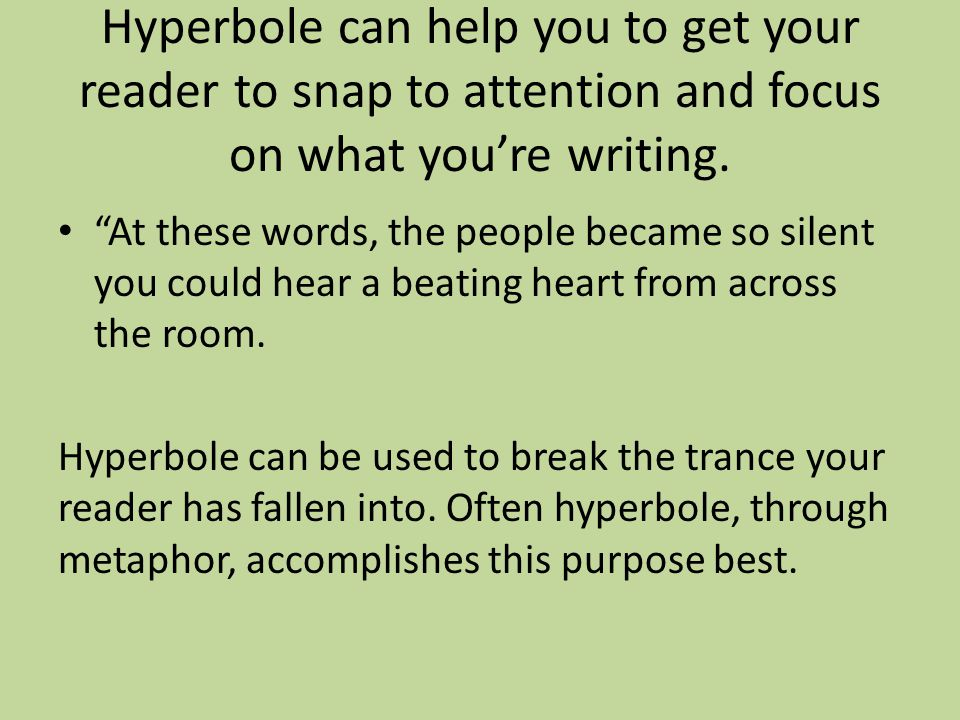 """Hyperbole can help you to get your reader to snap to attention and focus on what you're writing. """"At these words, the people became so silent you coul"""