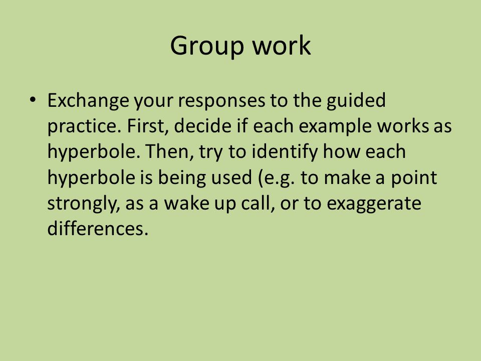 Group work Exchange your responses to the guided practice. First, decide if each example works as hyperbole. Then, try to identify how each hyperbole