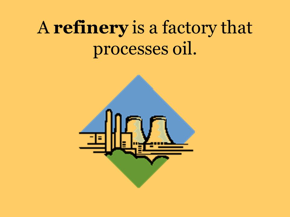 A refinery is a factory that processes oil.