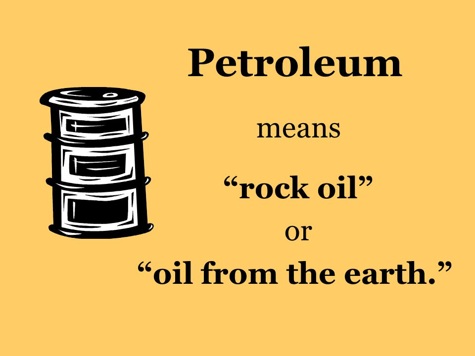 """Petroleum means """"rock oil"""" or """"oil from the earth."""""""