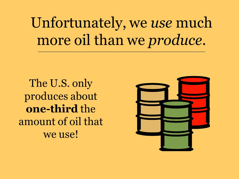 Unfortunately, we use much more oil than we produce.