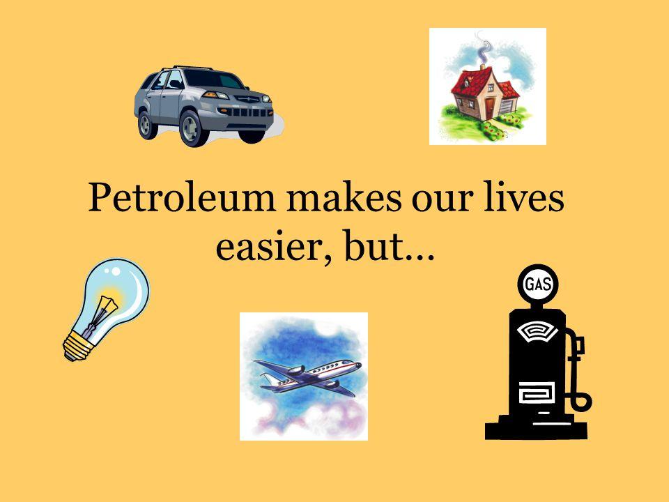 Petroleum makes our lives easier, but…