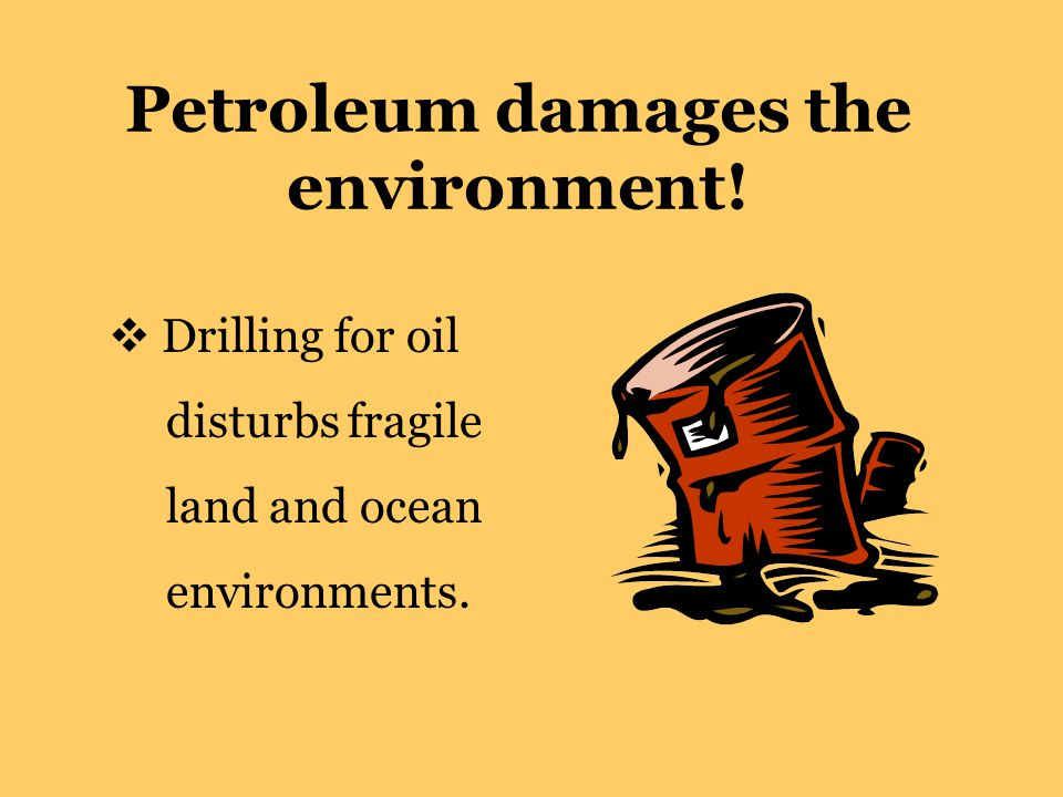 Petroleum damages the environment!  Drilling for oil disturbs fragile land and ocean environments.