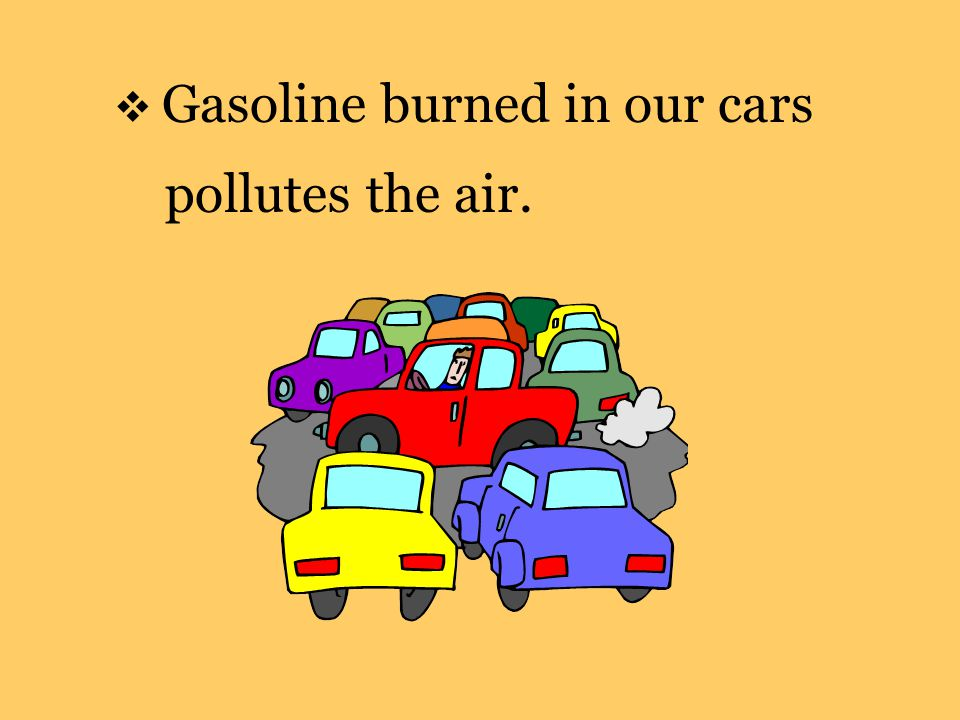  Gasoline burned in our cars pollutes the air.