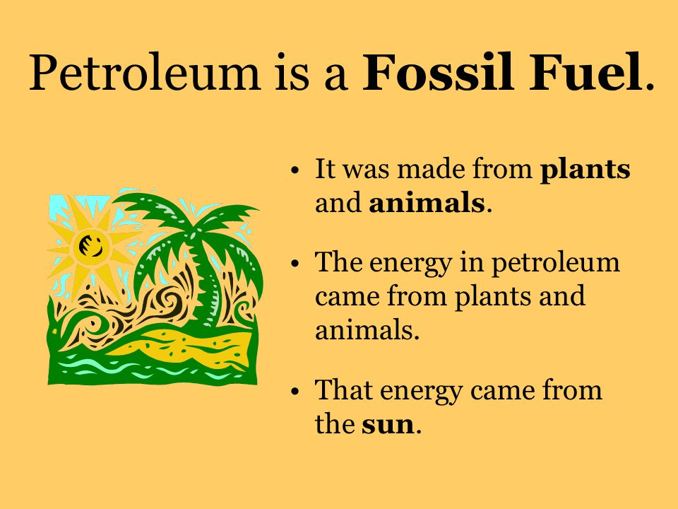 Petroleum is a Fossil Fuel.It was made from plants and animals.