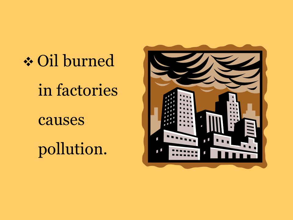  Oil burned in factories causes pollution.
