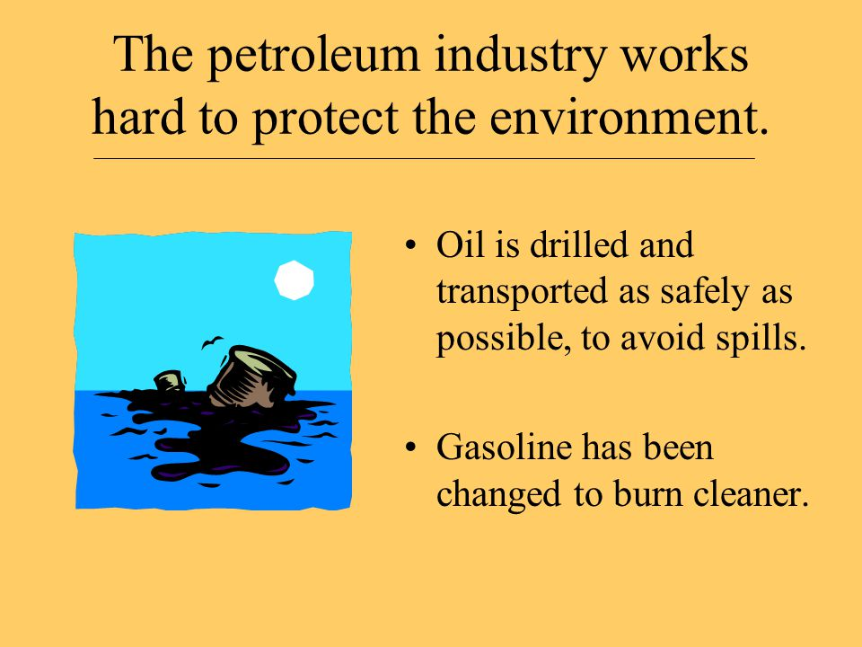 The petroleum industry works hard to protect the environment. Oil is drilled and transported as safely as possible, to avoid spills. Gasoline has been