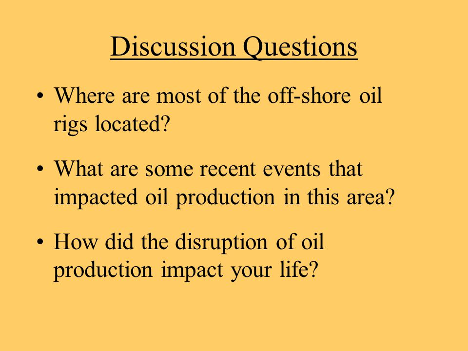Discussion Questions Where are most of the off-shore oil rigs located? What are some recent events that impacted oil production in this area? How did