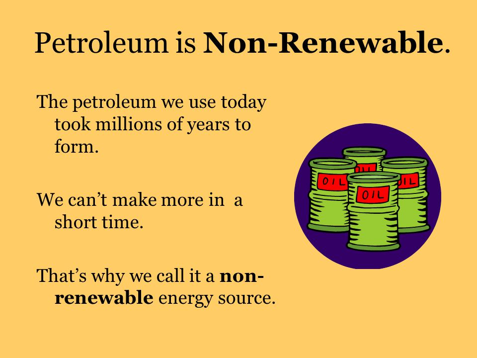 Petroleum is Non-Renewable.The petroleum we use today took millions of years to form.