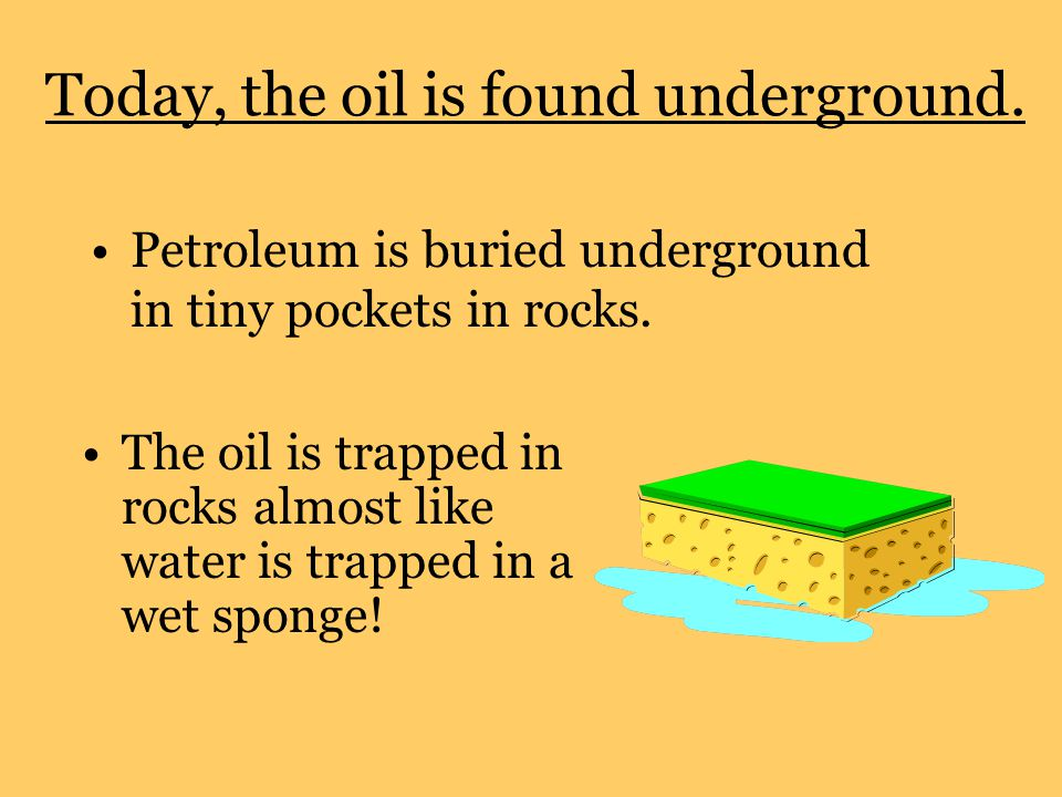 Today, the oil is found underground. Petroleum is buried underground in tiny pockets in rocks.