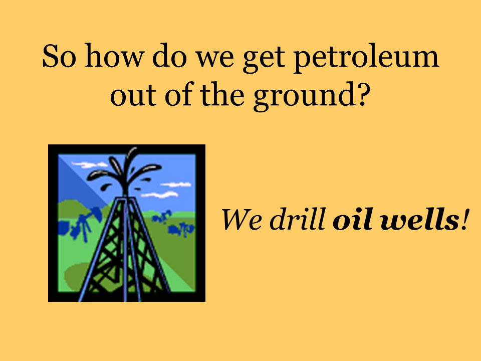 So how do we get petroleum out of the ground? We drill oil wells!