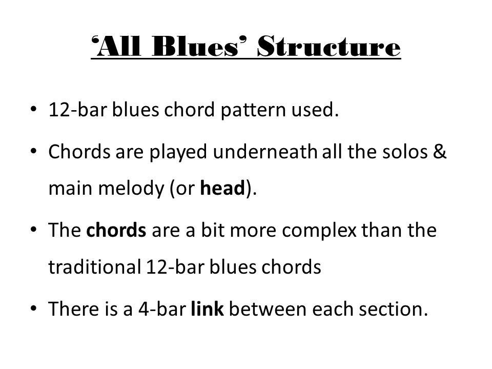 'All Blues' Intro Bass plays a riff which it then repeats throughout the whole piece Piano trills help create an interesting texture Saxophones play a second riff (mainly in 3rds) Bars 5-8 of the intro are later used as a link between each section.