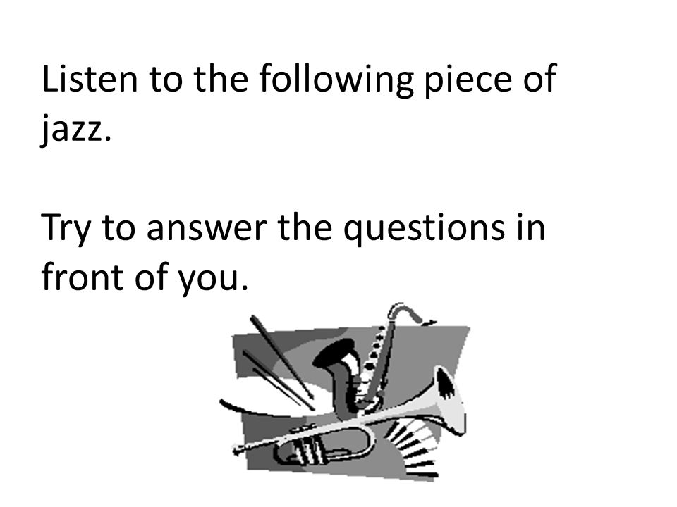 Listen to the following piece of jazz. Try to answer the questions in front of you.
