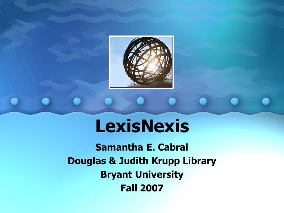 LexisNexis Samantha E. Cabral Douglas & Judith Krupp Library Bryant University Fall 2007