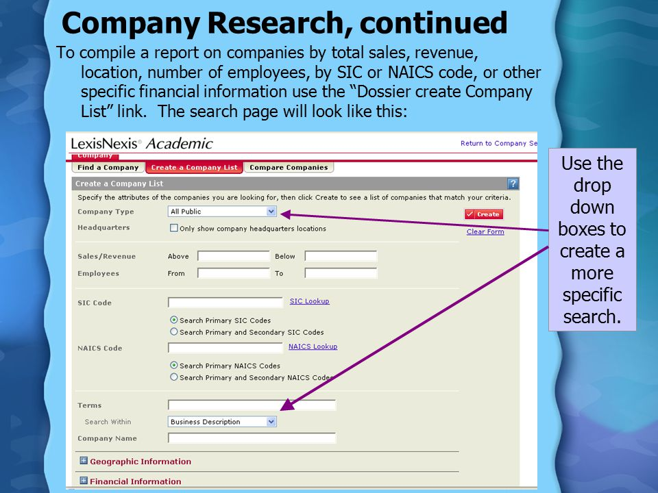 Company Research, continued To compile a report on companies by total sales, revenue, location, number of employees, by SIC or NAICS code, or other specific financial information use the Dossier create Company List link.
