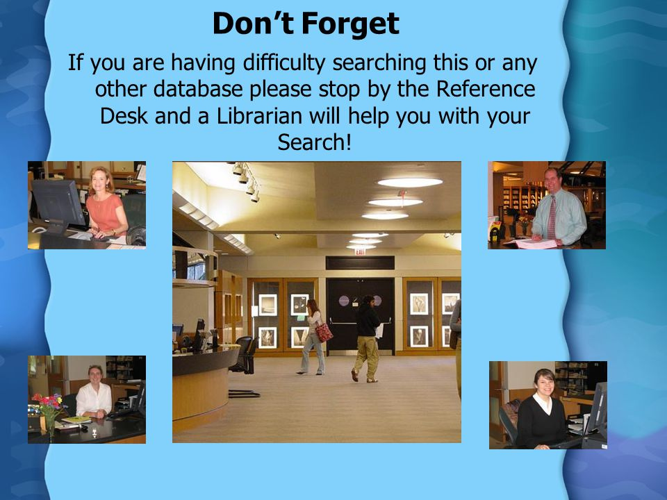 Don't Forget If you are having difficulty searching this or any other database please stop by the Reference Desk and a Librarian will help you with your Search!