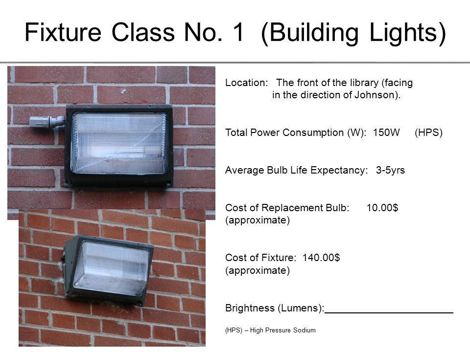 Fixture Class No. 1 (Building Lights) Location: The front of the library (facing in the direction of Johnson). Total Power Consumption (W): 150W (HPS)