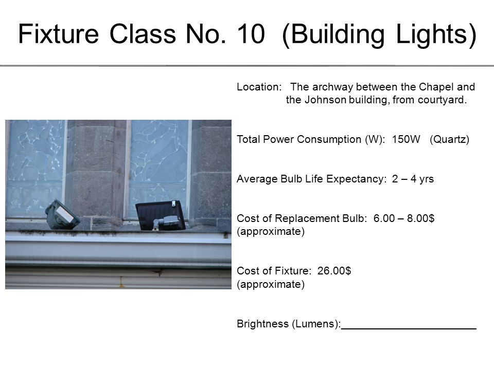 Fixture Class No. 10 (Building Lights) Location: The archway between the Chapel and the Johnson building, from courtyard. Total Power Consumption (W):