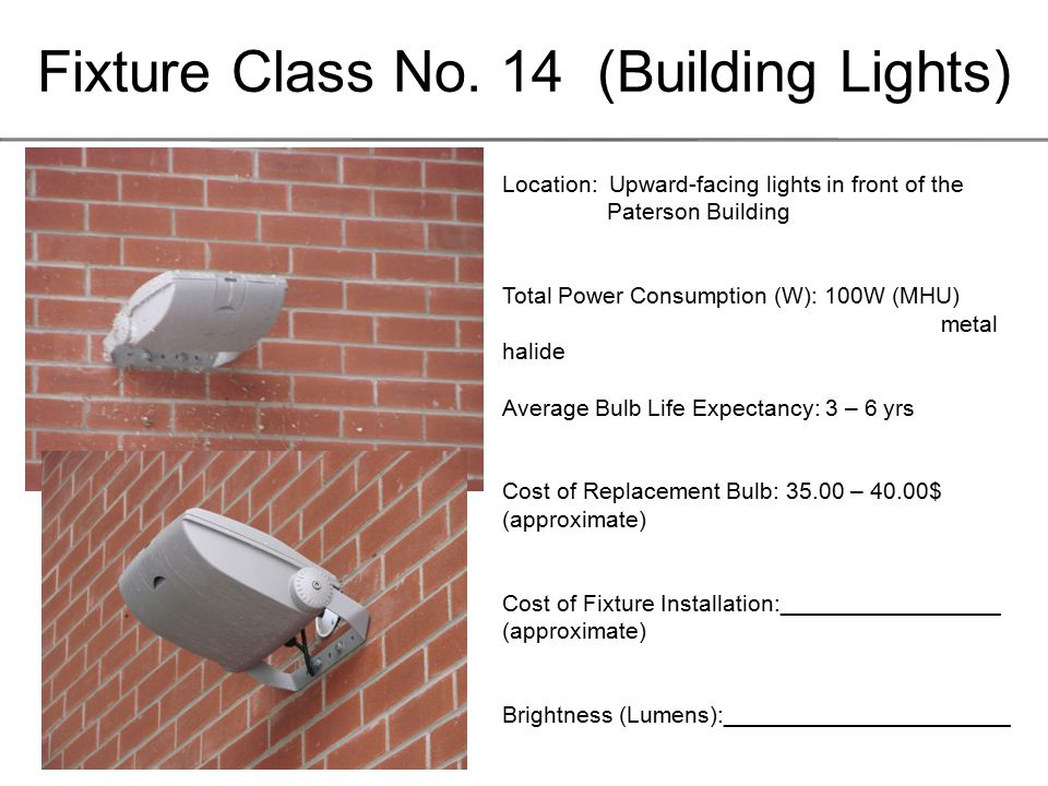 Fixture Class No. 14 (Building Lights) Location: Upward-facing lights in front of the Paterson Building Total Power Consumption (W): 100W (MHU) metal