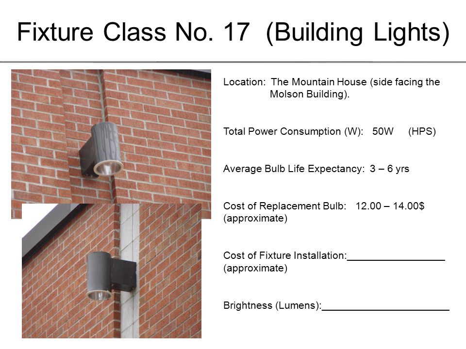 Fixture Class No. 17 (Building Lights) Location: The Mountain House (side facing the Molson Building). Total Power Consumption (W): 50W (HPS) Average