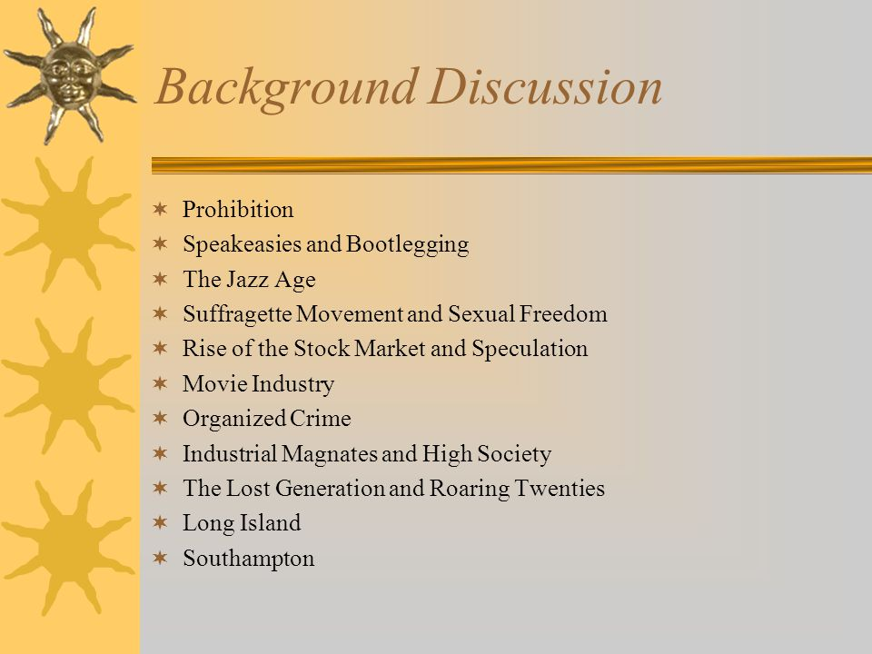 Background Discussion  Prohibition  Speakeasies and Bootlegging  The Jazz Age  Suffragette Movement and Sexual Freedom  Rise of the Stock Market and Speculation  Movie Industry  Organized Crime  Industrial Magnates and High Society  The Lost Generation and Roaring Twenties  Long Island  Southampton