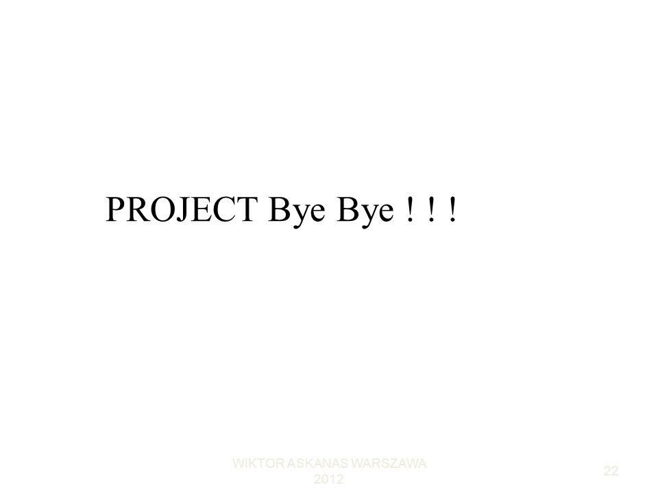 WIKTOR ASKANAS WARSZAWA 2012 22 PROJECT Bye Bye ! ! !