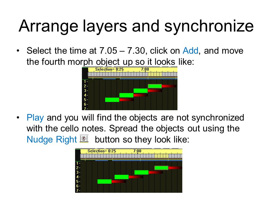 Arrange layers and synchronize Select the time at 7.05 – 7.30, click on Add, and move the fourth morph object up so it looks like: Play and you will find the objects are not synchronized with the cello notes.