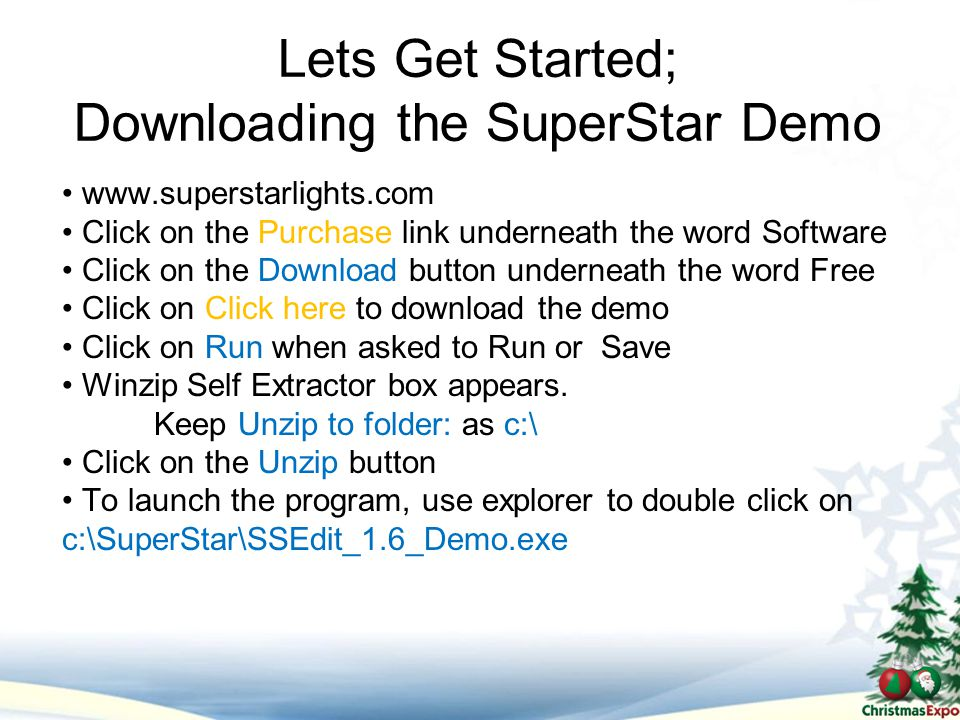 Lets Get Started; Downloading the SuperStar Demo www.superstarlights.com Click on the Purchase link underneath the word Software Click on the Download button underneath the word Free Click on Click here to download the demo Click on Run when asked to Run or Save Winzip Self Extractor box appears.